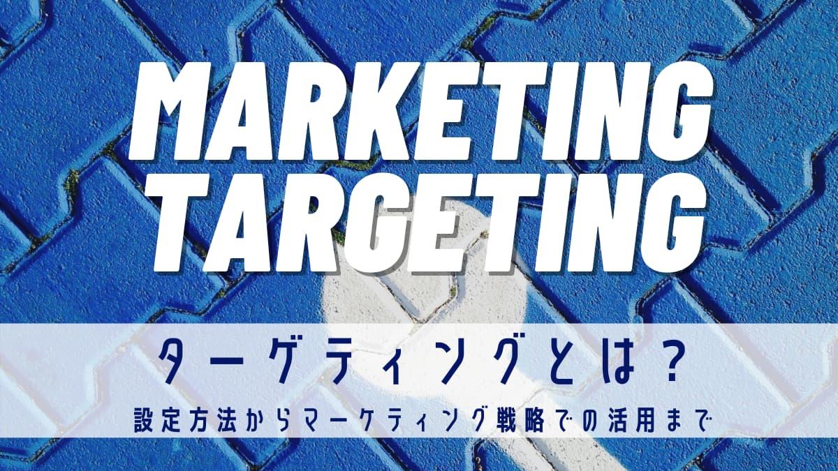 【解説】ターゲティングとは?設定方法からマーケティング戦略での活用まで